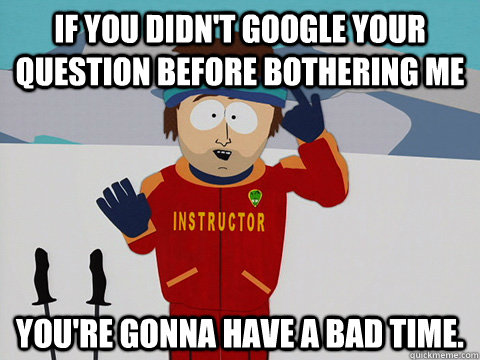 If you didn't google your question before bothering me You're gonna have a bad time. - If you didn't google your question before bothering me You're gonna have a bad time.  south park ski instructor