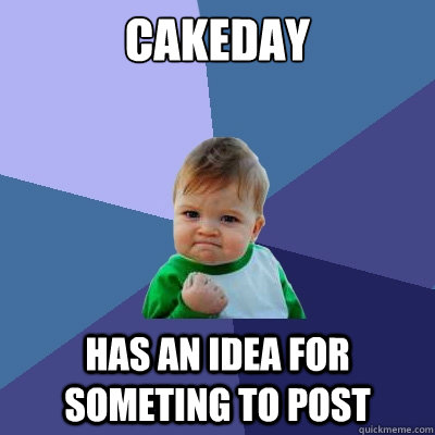 Cakeday has an idea for someting to post - Cakeday has an idea for someting to post  Success Kid