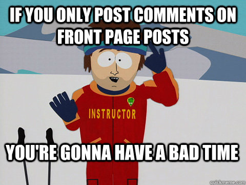 If you only post comments on front page posts You're gonna have a bad time - If you only post comments on front page posts You're gonna have a bad time  Bad Time
