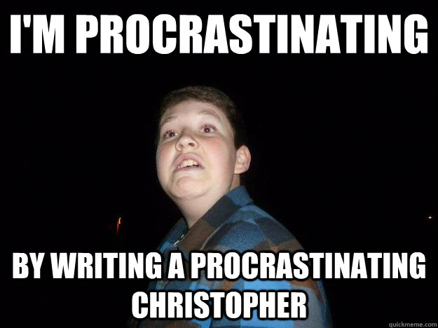 I'm procrastinating by writing a procrastinating christopher