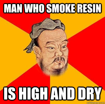 Man who smoke resin is high and dry  Confucius says