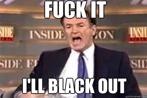 fuck it I'll black out - fuck it I'll black out  Fuck It Bill OReilly
