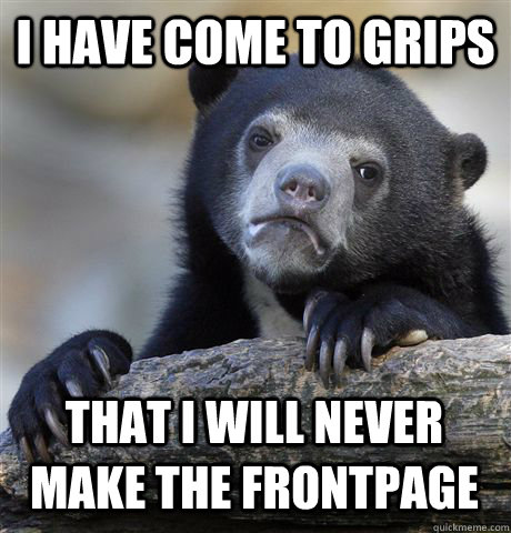 I HAVE COME TO GRIPS THAT I WILL NEVER MAKE THE FRONTPAGE - I HAVE COME TO GRIPS THAT I WILL NEVER MAKE THE FRONTPAGE  Confession Bear