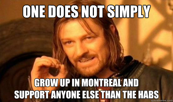 One Does Not Simply Grow up in montreal and  support anyone else than the habs - One Does Not Simply Grow up in montreal and  support anyone else than the habs  Boromir