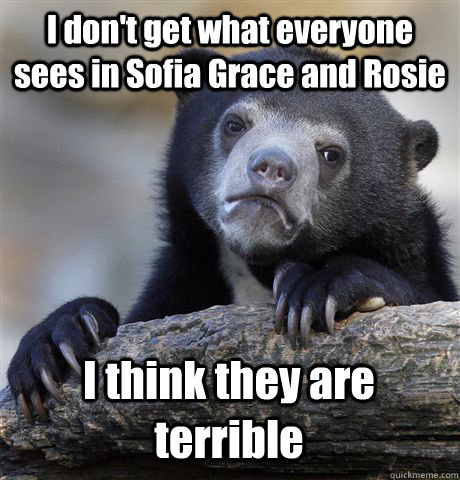 I don't get what everyone sees in Sofia Grace and Rosie I think they are terrible - I don't get what everyone sees in Sofia Grace and Rosie I think they are terrible  Confession Bear