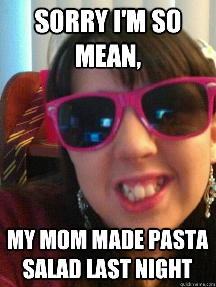 Sorry Im So Mean My Mom Made Pasta Salad Last Night Alicia Derp
