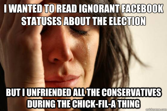 I wanted to read ignorant facebook statuses about the election but i unfriended all the conservatives during the chick-fil-a thing - I wanted to read ignorant facebook statuses about the election but i unfriended all the conservatives during the chick-fil-a thing  First World Problems