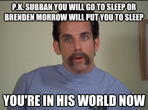 P.K. Subban you will go to sleep or Brenden Morrow will put you to sleep You're in his world now