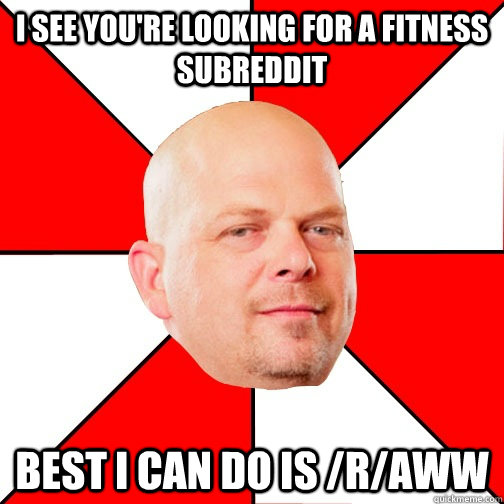 I see you're looking for a fitness subreddit best i can do is /r/aww - I see you're looking for a fitness subreddit best i can do is /r/aww  Pawn Star