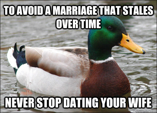 To avoid a marriage that stales over time Never stop dating your wife - To avoid a marriage that stales over time Never stop dating your wife  Actual Advice Mallard