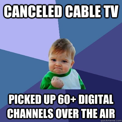 canceled cable tv picked up 60+ digital channels over the air - canceled cable tv picked up 60+ digital channels over the air  Success Kid
