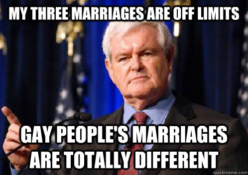 My three marriages are off limits Gay people's marriages are totally different  Scumbag Newt Gingrich