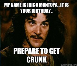 My name is Inigo Montoya...it is your birthday.. Prepare to get crunk  Princess Bride