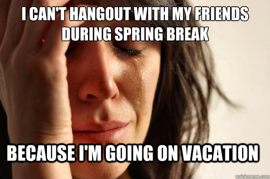 I can't hangout with my friends during spring break Because I'm going on vacation - I can't hangout with my friends during spring break Because I'm going on vacation  FirstWorldProblems