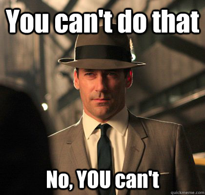 You can't do that No, YOU can't - You can't do that No, YOU can't  Don Draper with a hat