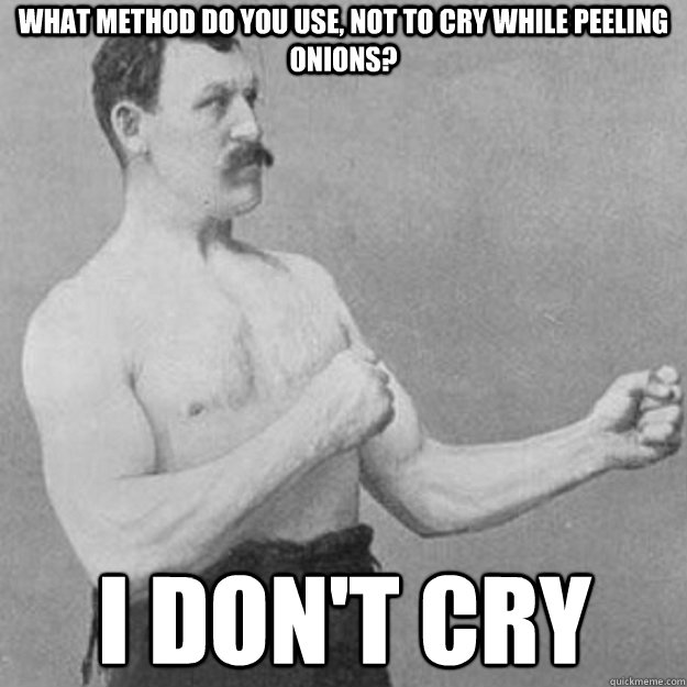 What method do you use, not to cry while peeling onions? I don't cry - What method do you use, not to cry while peeling onions? I don't cry  overly manly man