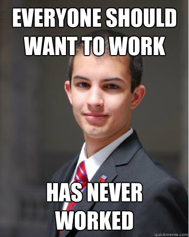 Everyone should want to work Has never worked - Everyone should want to work Has never worked  College Conservative