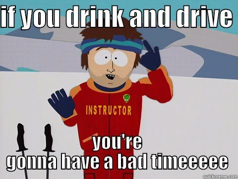 IF YOU DRINK AND DRIVE  YOU'RE GONNA HAVE A BAD TIMEEEEE Bad Time