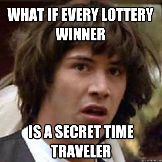 What if every lottery winner is a secret time traveler - What if every lottery winner is a secret time traveler  conspiracy keanu