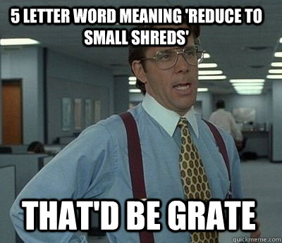 5 letter word meaning 'reduce to small shreds' That'd be Grate - 5 letter word meaning 'reduce to small shreds' That'd be Grate  Bill Lumbergh