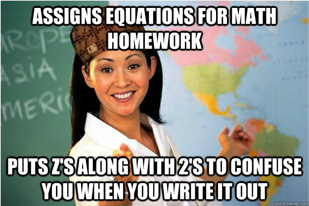 Assigns equations for math homework  puts z's along with 2's to confuse you when you write it out  - Assigns equations for math homework  puts z's along with 2's to confuse you when you write it out   Scumbag Teacher