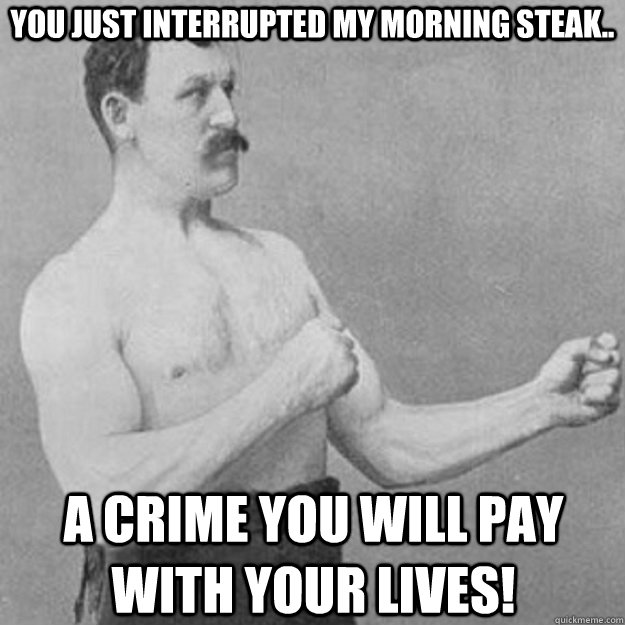 You just interrupted my morning steak.. a crime you will pay with your lives! - You just interrupted my morning steak.. a crime you will pay with your lives!  overly manly man