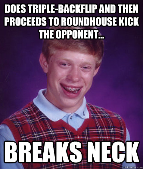 Does triple-backflip and then proceeds to roundhouse kick the opponent... Breaks neck - Does triple-backflip and then proceeds to roundhouse kick the opponent... Breaks neck  Badluckbrian