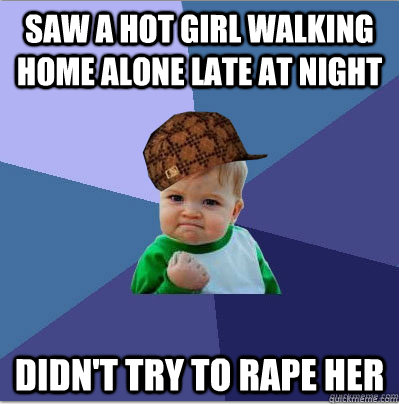 Saw a hot girl walking home alone late at night Didn't try to rape her