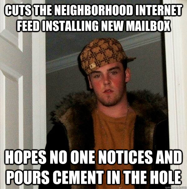 cuts the neighborhood internet feed installing new mailbox hopes no one notices and pours cement in the hole - cuts the neighborhood internet feed installing new mailbox hopes no one notices and pours cement in the hole  Scumbag Steve
