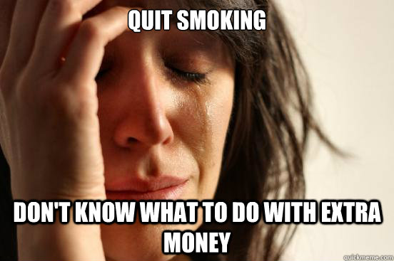 Quit smoking don't know what to do with extra money - Quit smoking don't know what to do with extra money  First World Problems