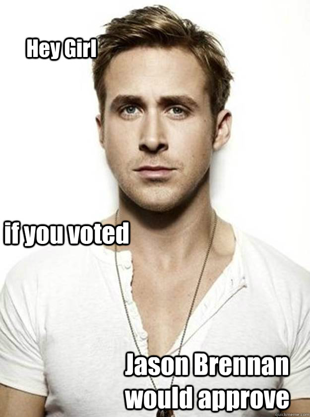 Hey Girl if you voted Jason Brennan would approve