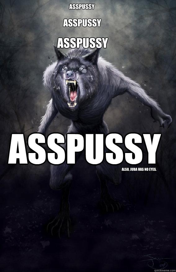 ASSPUSSY ASSPUSSY ASSPUSSY ASSPUSSY Also, Juba has no eyes.  Insanity Werewolf