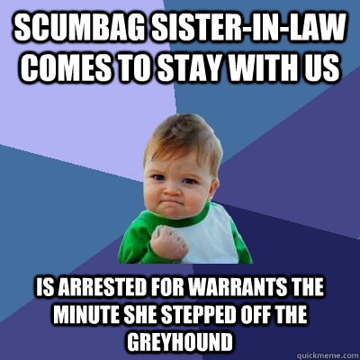 Scumbag Sister-in-law comes to stay with us Is arrested for warrants the minute she stepped off the greyhound - Scumbag Sister-in-law comes to stay with us Is arrested for warrants the minute she stepped off the greyhound  Success Kid