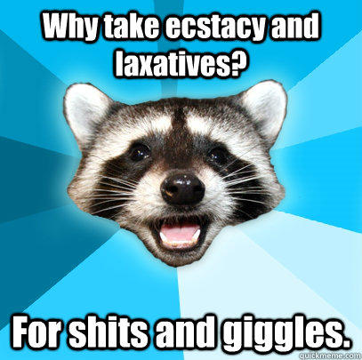 Why take ecstacy and laxatives? For shits and giggles. - Why take ecstacy and laxatives? For shits and giggles.  Lame Pun Coon