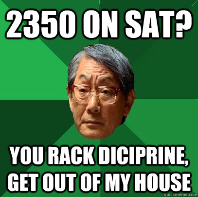 2350 on sat? you rack diciprine, get out of my house - 2350 on sat? you rack diciprine, get out of my house  High Expectations Asian Father