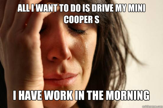 all i want to do is drive my mini cooper s  i have work in the morning Caption 3 goes here - all i want to do is drive my mini cooper s  i have work in the morning Caption 3 goes here  First World Problems