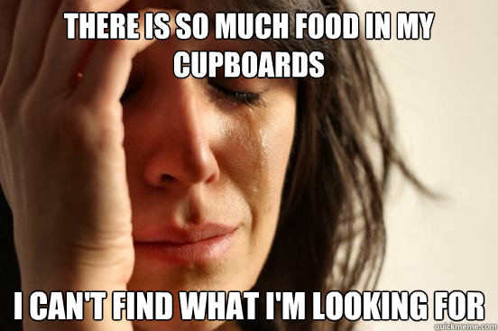 There is so much food in my cupboards I can't find what I'm looking for - There is so much food in my cupboards I can't find what I'm looking for  First World Problems