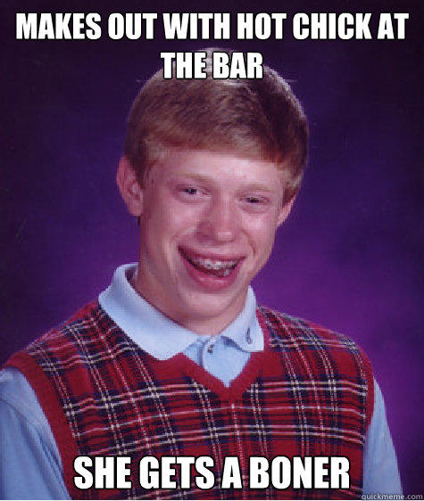 Makes out with hot chick at the bar She gets a boner  Bad Luck Brian
