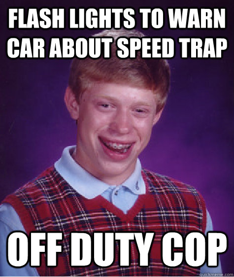 Flash lights to warn car about speed trap off duty cop - Flash lights to warn car about speed trap off duty cop  Bad Luck Brian