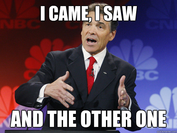 I came, i saw  and the other one  ummmm Rick Perry