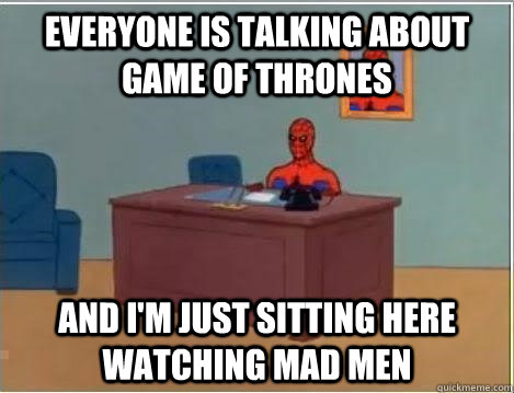 Everyone is talking about Game of Thrones And I'm just sitting here watching Mad Men - Everyone is talking about Game of Thrones And I'm just sitting here watching Mad Men  Im just sitting here masturbating