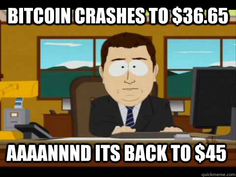 Bitcoin crashes to $36.65 Aaaannnd its back to $45 - Bitcoin crashes to $36.65 Aaaannnd its back to $45  Aaand its gone