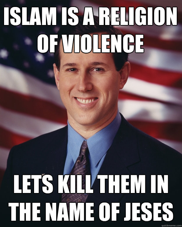 islam is a religion of violence lets kill them in the name of jeses - islam is a religion of violence lets kill them in the name of jeses  Rick Santorum