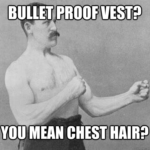 Bullet Proof Vest? You mean chest hair? - Bullet Proof Vest? You mean chest hair?  overly manly man