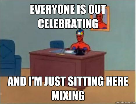 Everyone is out celebrating  and i'm just sitting here mixing