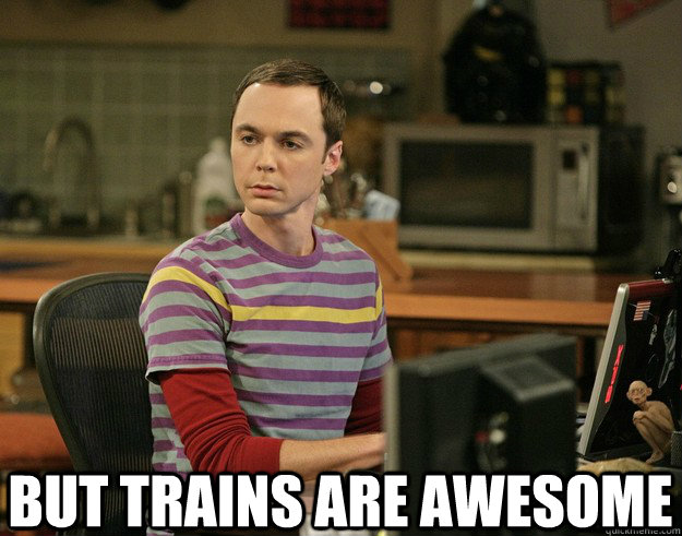 But trains are awesome
