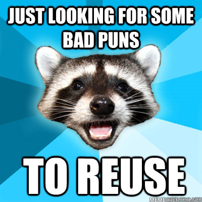 Just looking for some bad puns  To REUSE - Just looking for some bad puns  To REUSE  Misc