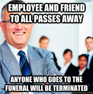 Employee and friend to all passes away Anyone who goes to the funeral will be terminated