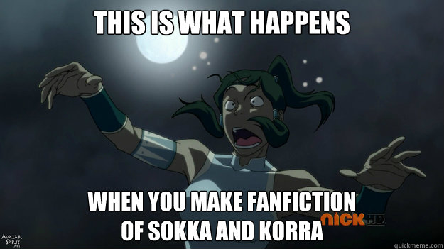 This is what happens When you make fanfiction  of sokka and korra - This is what happens When you make fanfiction  of sokka and korra  Jealous Yue