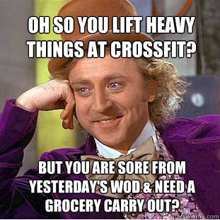 Oh so you lift heavy things at CrossFit?  But you are sore from yesterday's WOD & need a grocery carry out? - Oh so you lift heavy things at CrossFit?  But you are sore from yesterday's WOD & need a grocery carry out?  Willy Wonka Meme
